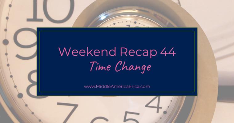 Weekend Recap 44 Time Change